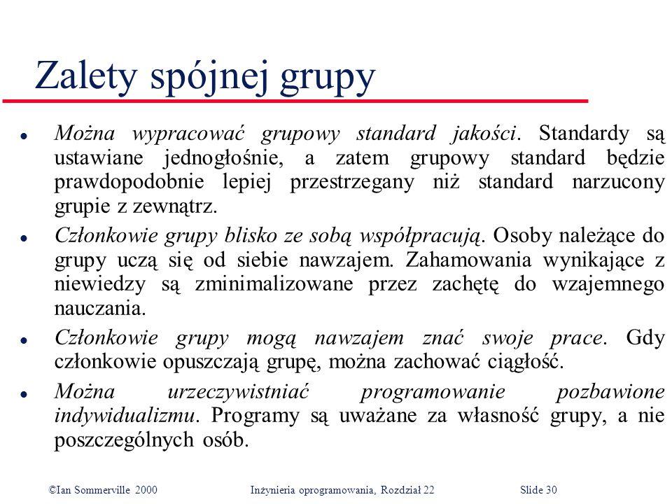 ©Ian Sommerville 2000 Inżynieria oprogramowania, Rozdział 22Slide 30 Zalety spójnej grupy l Można wypracować grupowy standard jakości.