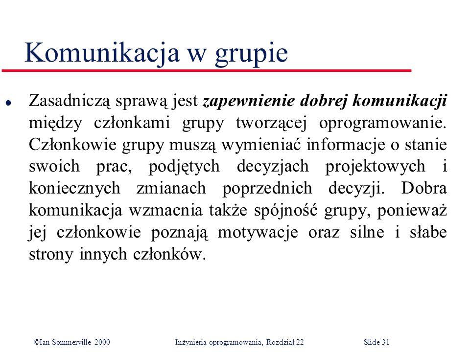 ©Ian Sommerville 2000 Inżynieria oprogramowania, Rozdział 22Slide 31 Komunikacja w grupie l Zasadniczą sprawą jest zapewnienie dobrej komunikacji między członkami grupy tworzącej oprogramowanie.