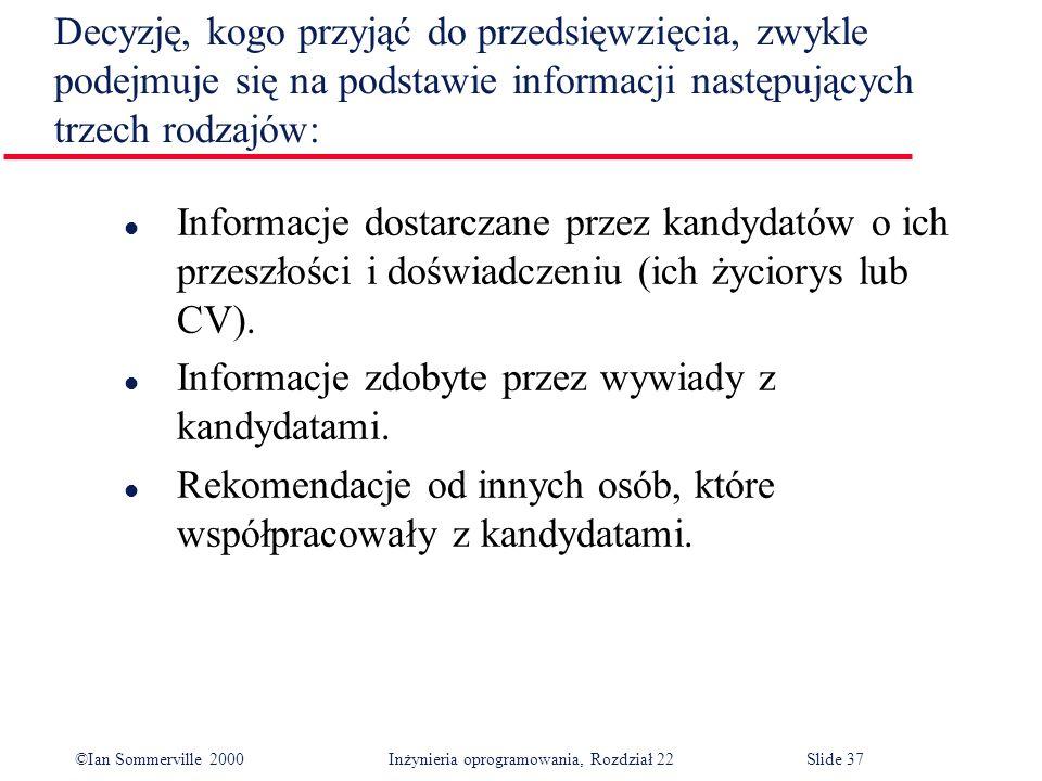 ©Ian Sommerville 2000 Inżynieria oprogramowania, Rozdział 22Slide 37 l Informacje dostarczane przez kandydatów o ich przeszłości i doświadczeniu (ich życiorys lub CV).