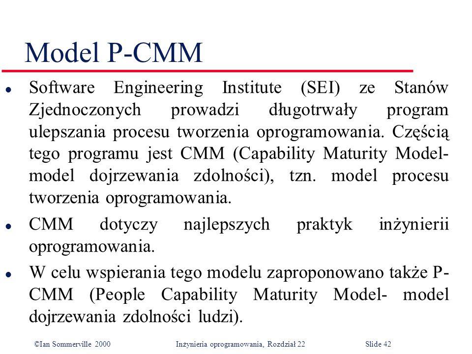 ©Ian Sommerville 2000 Inżynieria oprogramowania, Rozdział 22Slide 42 Model P-CMM l Software Engineering Institute (SEI) ze Stanów Zjednoczonych prowadzi długotrwały program ulepszania procesu tworzenia oprogramowania.