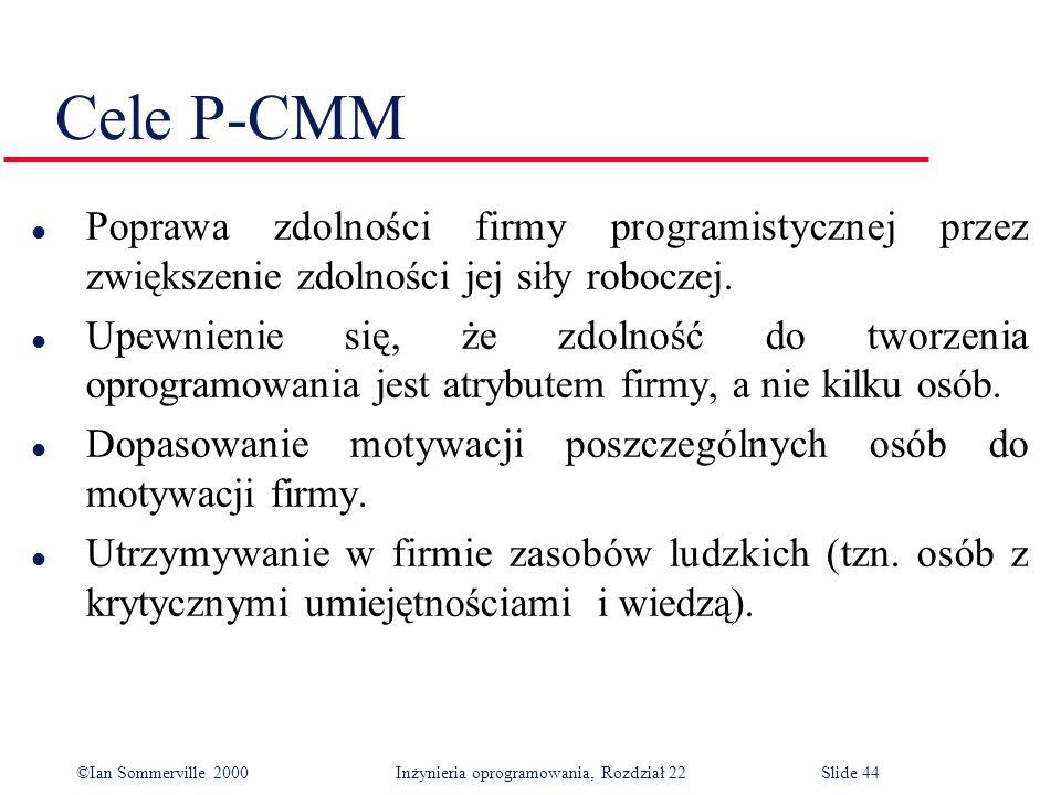 ©Ian Sommerville 2000 Inżynieria oprogramowania, Rozdział 22Slide 44 Cele P-CMM l Poprawa zdolności firmy programistycznej przez zwiększenie zdolności jej siły roboczej.