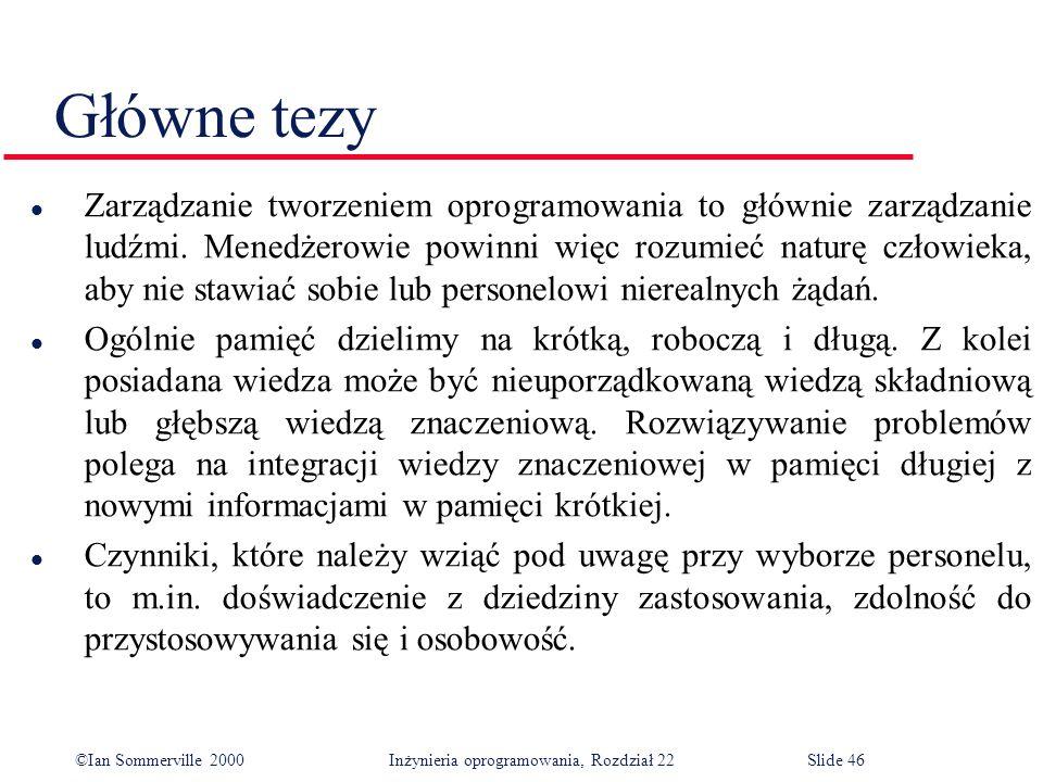 ©Ian Sommerville 2000 Inżynieria oprogramowania, Rozdział 22Slide 46 Główne tezy l Zarządzanie tworzeniem oprogramowania to głównie zarządzanie ludźmi.