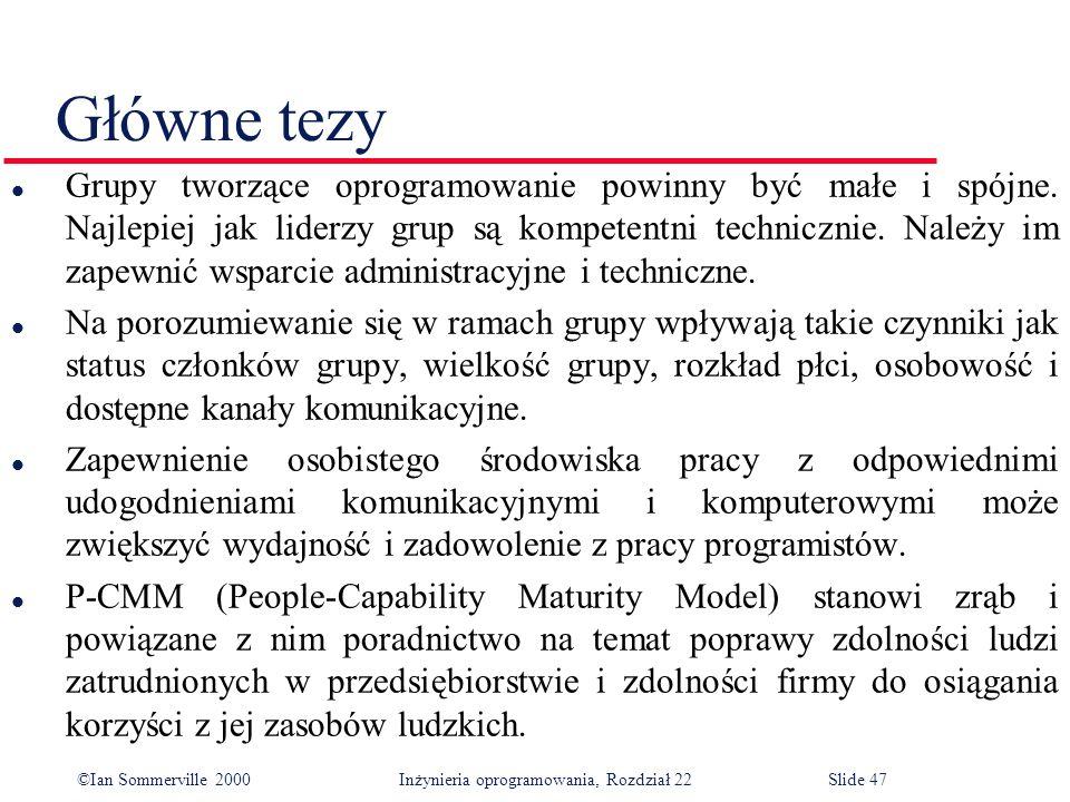 ©Ian Sommerville 2000 Inżynieria oprogramowania, Rozdział 22Slide 47 Główne tezy l Grupy tworzące oprogramowanie powinny być małe i spójne.