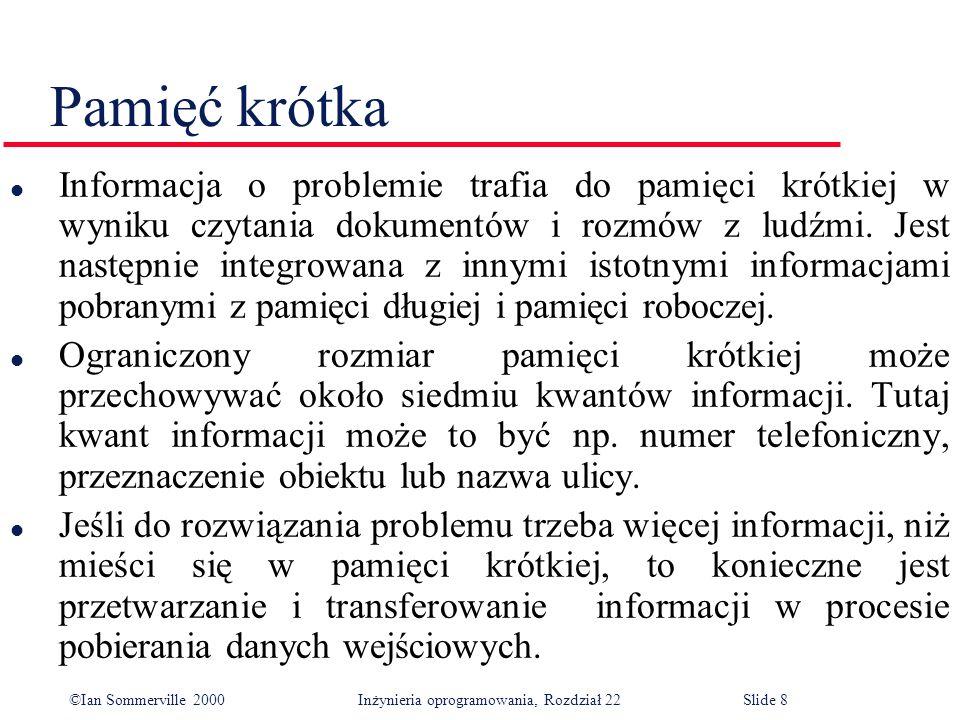 ©Ian Sommerville 2000 Inżynieria oprogramowania, Rozdział 22Slide 8 Pamięć krótka l Informacja o problemie trafia do pamięci krótkiej w wyniku czytania dokumentów i rozmów z ludźmi.