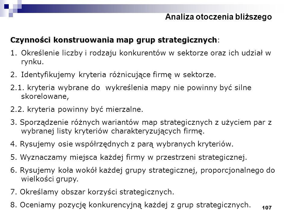 107 Analiza otoczenia bliższego Czynności konstruowania map grup strategicznych Czynności konstruowania map grup strategicznych: 1.Określenie liczby i