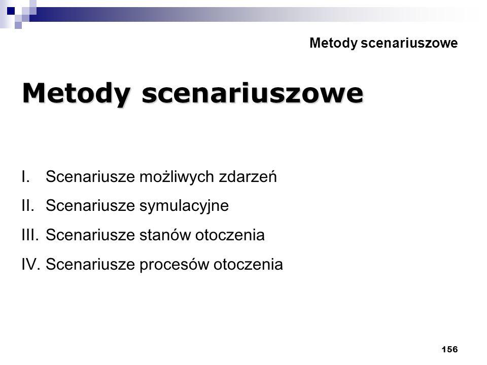 156 Metody scenariuszowe I.Scenariusze możliwych zdarzeń II.Scenariusze symulacyjne III.Scenariusze stanów otoczenia IV.Scenariusze procesów otoczenia