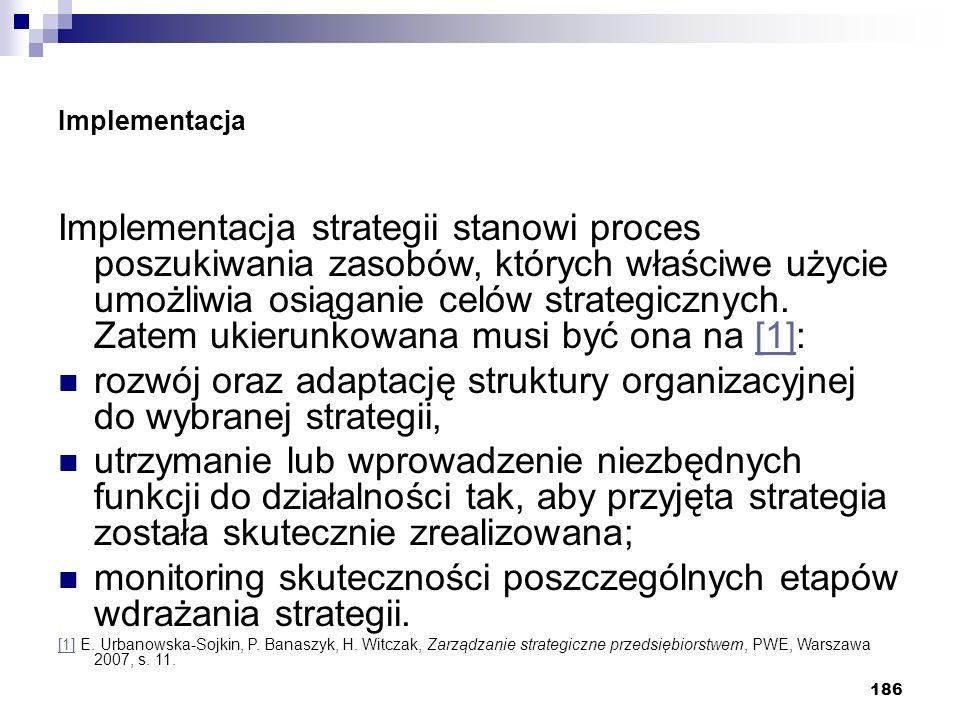 186 Implementacja Implementacja strategii stanowi proces poszukiwania zasobów, których właściwe użycie umożliwia osiąganie celów strategicznych. Zatem