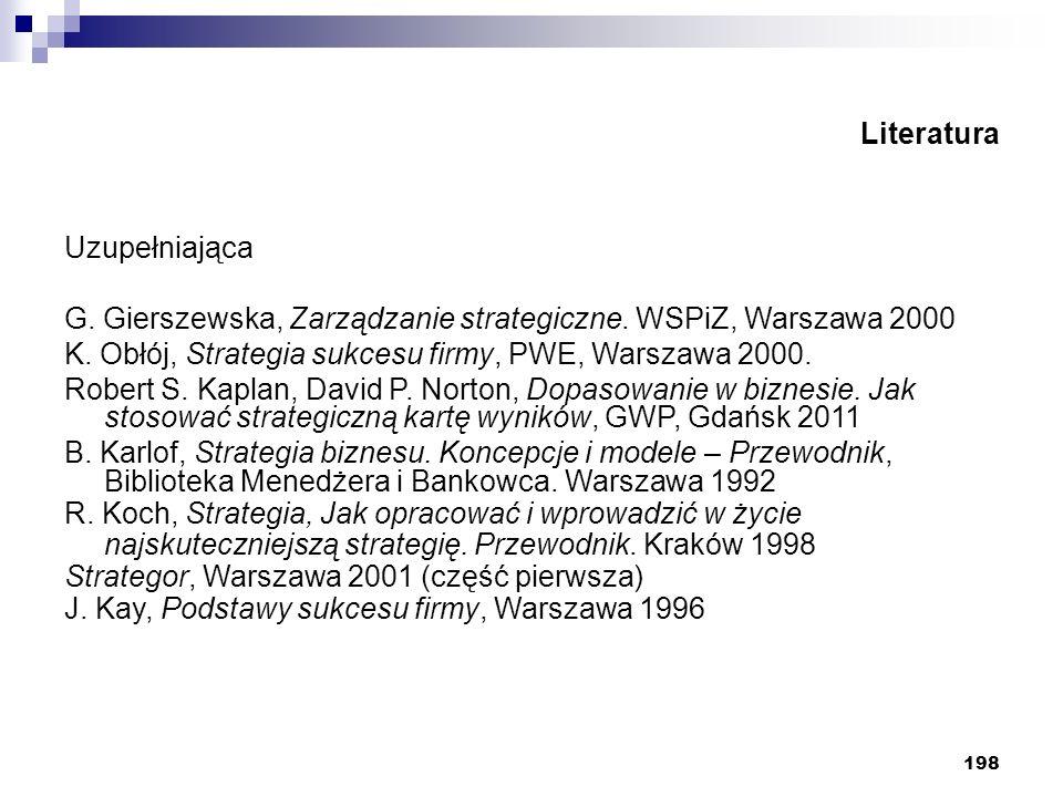 198 Literatura Uzupełniająca G. Gierszewska, Zarządzanie strategiczne. WSPiZ, Warszawa 2000 K. Obłój, Strategia sukcesu firmy, PWE, Warszawa 2000. Rob