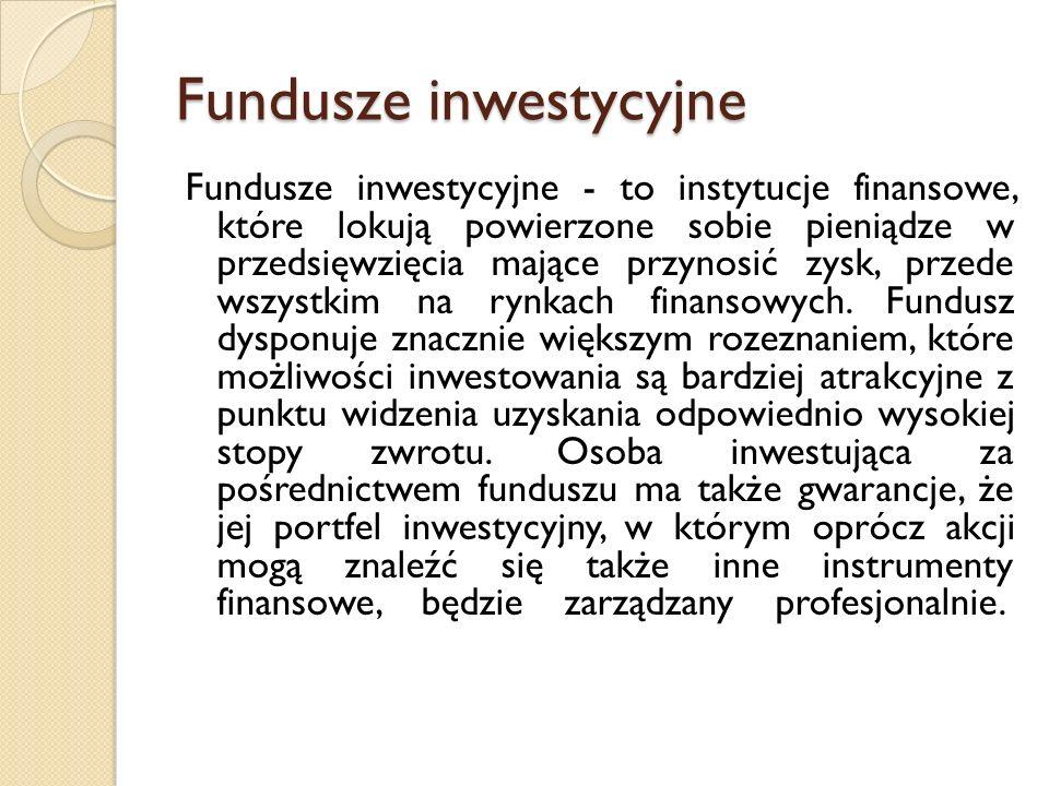 Fundusze inwestycyjne Fundusze inwestycyjne - to instytucje finansowe, które lokują powierzone sobie pieniądze w przedsięwzięcia mające przynosić zysk