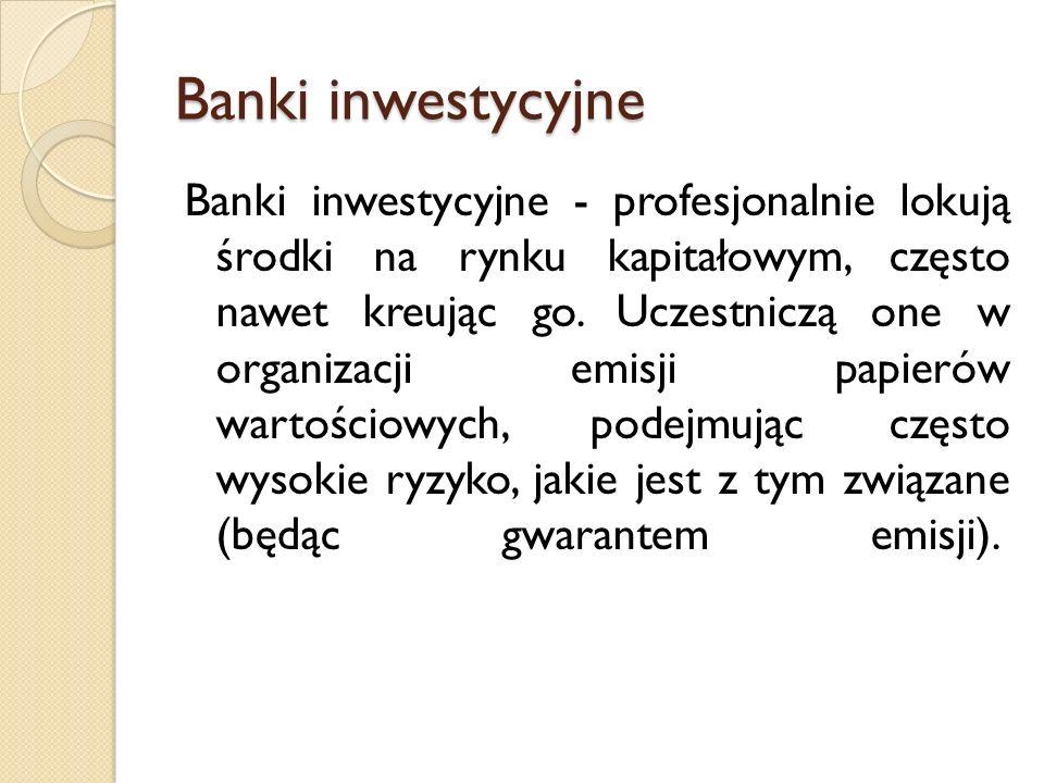 Banki inwestycyjne Banki inwestycyjne - profesjonalnie lokują środki na rynku kapitałowym, często nawet kreując go. Uczestniczą one w organizacji emis