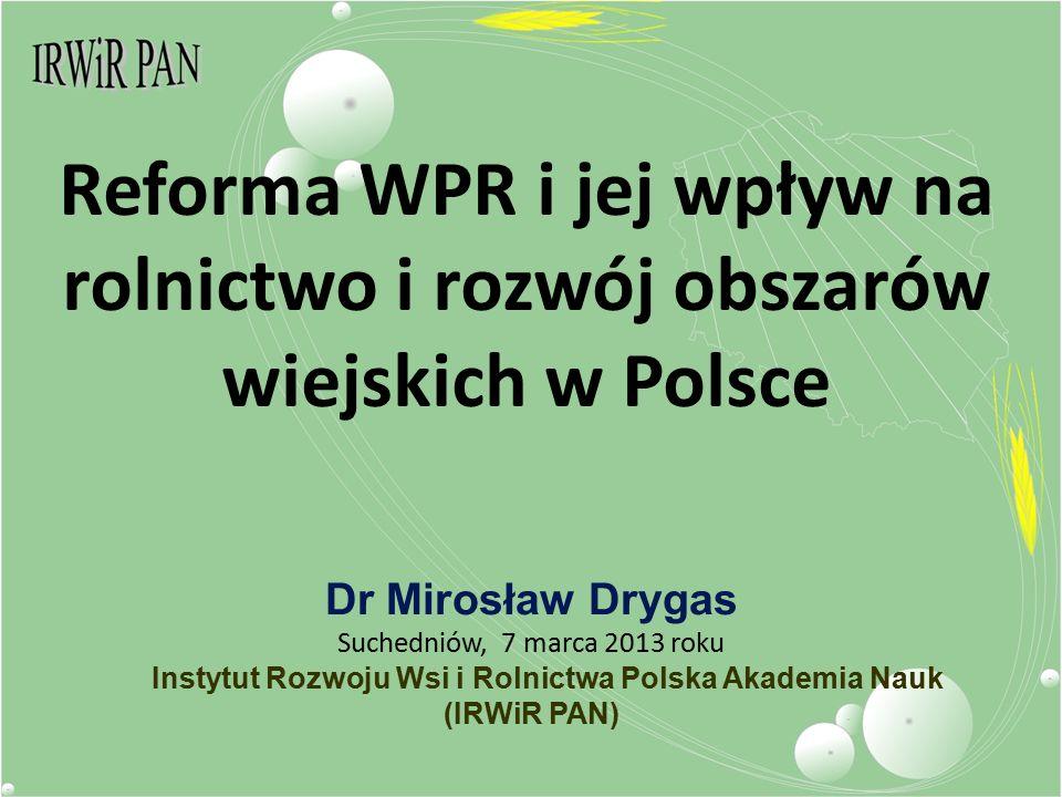 Reforma WPR i jej wpływ na rolnictwo i rozwój obszarów wiejskich w Polsce Dr Mirosław Drygas Suchedniów, 7 marca 2013 roku Instytut Rozwoju Wsi i Rolnictwa Polska Akademia Nauk (IRWiR PAN)
