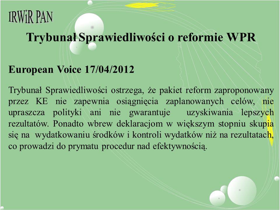 European Voice 17/04/2012 Trybunał Sprawiedliwości ostrzega, że pakiet reform zaproponowany przez KE nie zapewnia osiągnięcia zaplanowanych celów, nie upraszcza polityki ani nie gwarantuje uzyskiwania lepszych rezultatów.