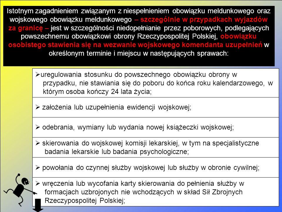 Istotnym zagadnieniem związanym z niespełnieniem obowiązku meldunkowego oraz wojskowego obowiązku meldunkowego – szczególnie w przypadkach wyjazdów za granicę – jest w szczególności niedopełnianie przez poborowych, podlegających powszechnemu obowiązkowi obrony Rzeczypospolitej Polskiej, obowiązku osobistego stawienia się na wezwanie wojskowego komendanta uzupełnień w określonym terminie i miejscu w następujących sprawach:  uregulowania stosunku do powszechnego obowiązku obrony w przypadku, nie stawiania się do poboru do końca roku kalendarzowego, w którym osoba kończy 24 lata życia;  założenia lub uzupełnienia ewidencji wojskowej;  odebrania, wymiany lub wydania nowej książeczki wojskowej;  skierowania do wojskowej komisji lekarskiej, w tym na specjalistyczne badania lekarskie lub badania psychologiczne;  powołania do czynnej służby wojskowej lub służby w obronie cywilnej;  wręczenia lub wycofania karty skierowania do pełnienia służby w formacjach uzbrojonych nie wchodzących w skład Sił Zbrojnych Rzeczypospolitej Polskiej;