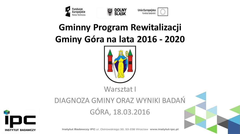 Gminny Program Rewitalizacji Gminy Góra na lata 2016 - 2020 Warsztat I DIAGNOZA GMINY ORAZ WYNIKI BADAŃ GÓRA, 18.03.2016