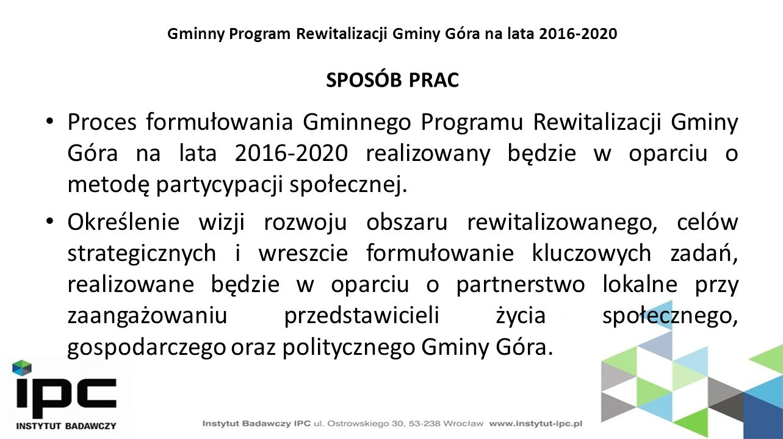 Gminny Program Rewitalizacji Gminy Góra na lata 2016-2020 SPOSÓB PRAC Proces formułowania Gminnego Programu Rewitalizacji Gminy Góra na lata 2016-2020 realizowany będzie w oparciu o metodę partycypacji społecznej.