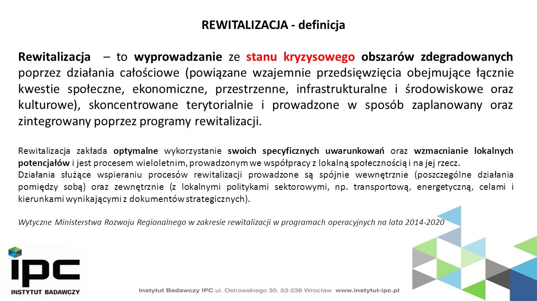 REWITALIZACJA - definicja Rewitalizacja – to wyprowadzanie ze stanu kryzysowego obszarów zdegradowanych poprzez działania całościowe (powiązane wzajemnie przedsięwzięcia obejmujące łącznie kwestie społeczne, ekonomiczne, przestrzenne, infrastrukturalne i środowiskowe oraz kulturowe), skoncentrowane terytorialnie i prowadzone w sposób zaplanowany oraz zintegrowany poprzez programy rewitalizacji.