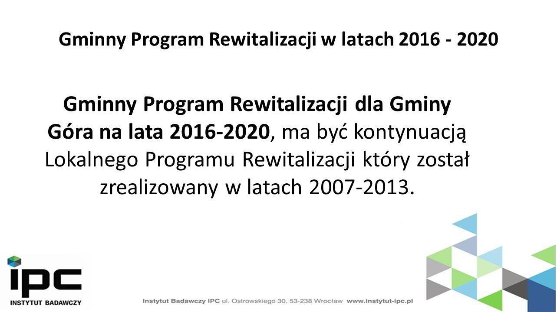 Gminny Program Rewitalizacji w latach 2016 - 2020 Gminny Program Rewitalizacji dla Gminy Góra na lata 2016-2020, ma być kontynuacją Lokalnego Programu Rewitalizacji który został zrealizowany w latach 2007-2013.