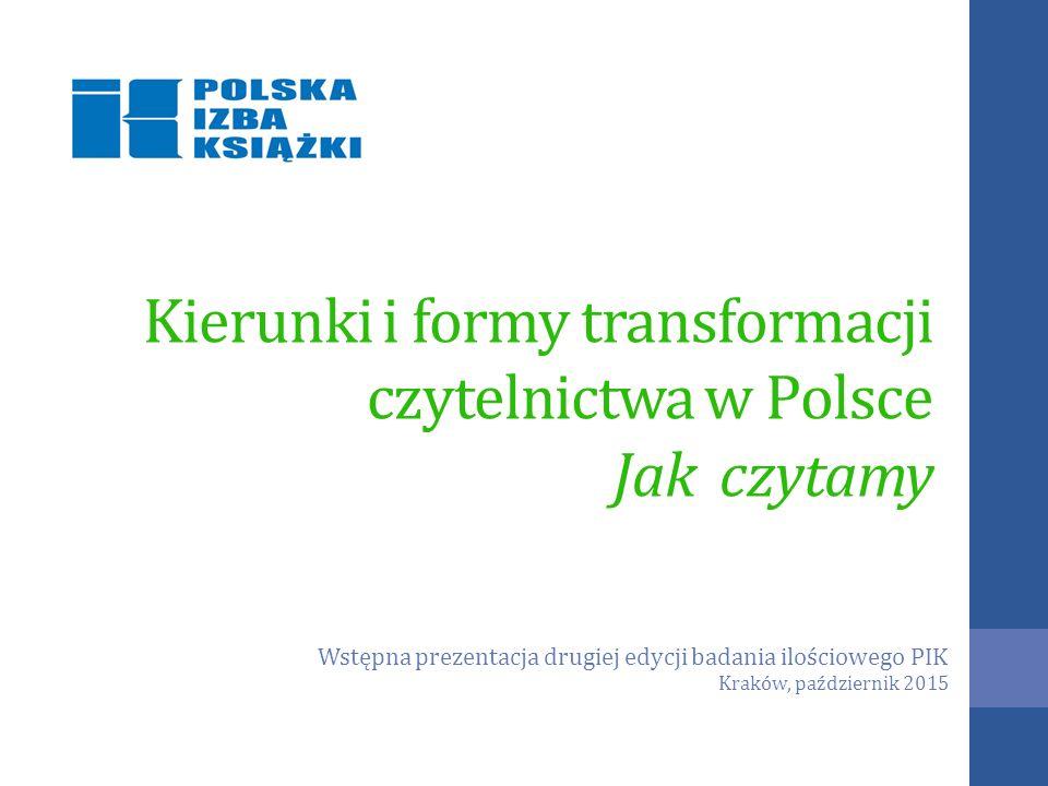 Kierunki i formy transformacji czytelnictwa w Polsce Jak czytamy Wstępna prezentacja drugiej edycji badania ilościowego PIK Kraków, październik 2015