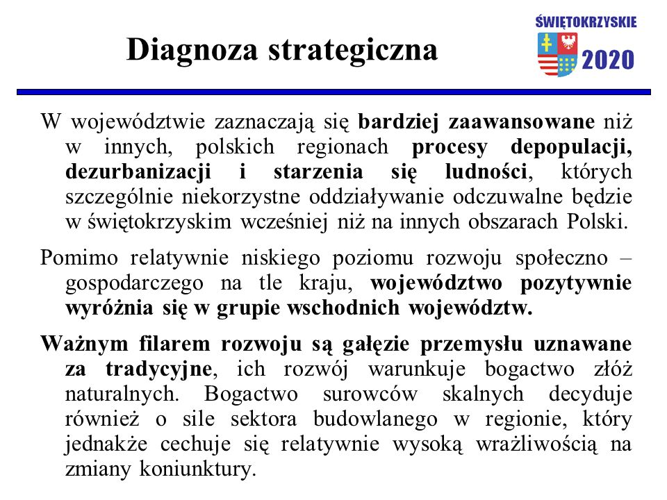 Diagnoza strategiczna W województwie zaznaczają się bardziej zaawansowane niż w innych, polskich regionach procesy depopulacji, dezurbanizacji i starzenia się ludności, których szczególnie niekorzystne oddziaływanie odczuwalne będzie w świętokrzyskim wcześniej niż na innych obszarach Polski.
