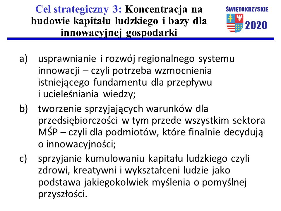Cel strategiczny 3: Koncentracja na budowie kapitału ludzkiego i bazy dla innowacyjnej gospodarki a)usprawnianie i rozwój regionalnego systemu innowacji – czyli potrzeba wzmocnienia istniejącego fundamentu dla przepływu i ucieleśniania wiedzy; b)tworzenie sprzyjających warunków dla przedsiębiorczości w tym przede wszystkim sektora MŚP – czyli dla podmiotów, które finalnie decydują o innowacyjności; c)sprzyjanie kumulowaniu kapitału ludzkiego czyli zdrowi, kreatywni i wykształceni ludzie jako podstawa jakiegokolwiek myślenia o pomyślnej przyszłości.