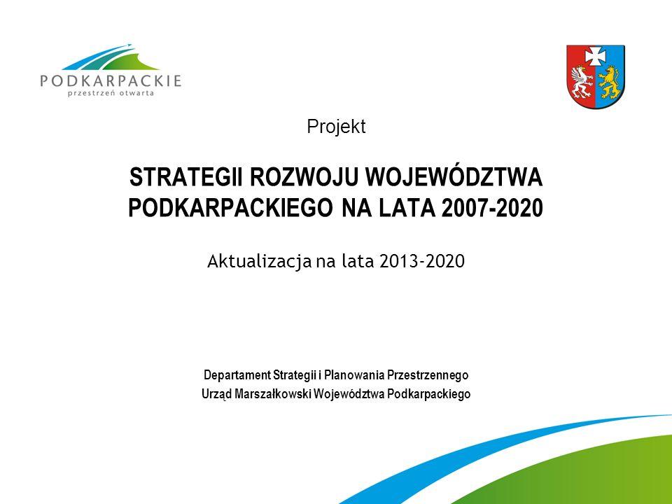 Projekt STRATEGII ROZWOJU WOJEWÓDZTWA PODKARPACKIEGO NA LATA 2007-2020 Aktualizacja na lata 2013-2020 Departament Strategii i Planowania Przestrzennego Urząd Marszałkowski Województwa Podkarpackiego