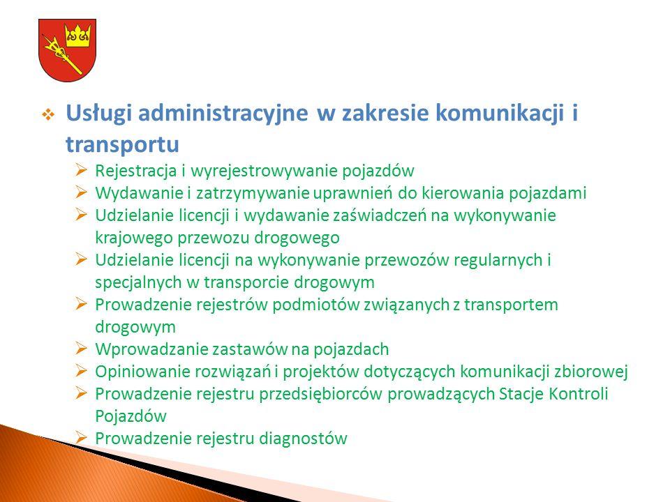  Usługi administracyjne w zakresie komunikacji i transportu  Rejestracja i wyrejestrowywanie pojazdów  Wydawanie i zatrzymywanie uprawnień do kierowania pojazdami  Udzielanie licencji i wydawanie zaświadczeń na wykonywanie krajowego przewozu drogowego  Udzielanie licencji na wykonywanie przewozów regularnych i specjalnych w transporcie drogowym  Prowadzenie rejestrów podmiotów związanych z transportem drogowym  Wprowadzanie zastawów na pojazdach  Opiniowanie rozwiązań i projektów dotyczących komunikacji zbiorowej  Prowadzenie rejestru przedsiębiorców prowadzących Stacje Kontroli Pojazdów  Prowadzenie rejestru diagnostów