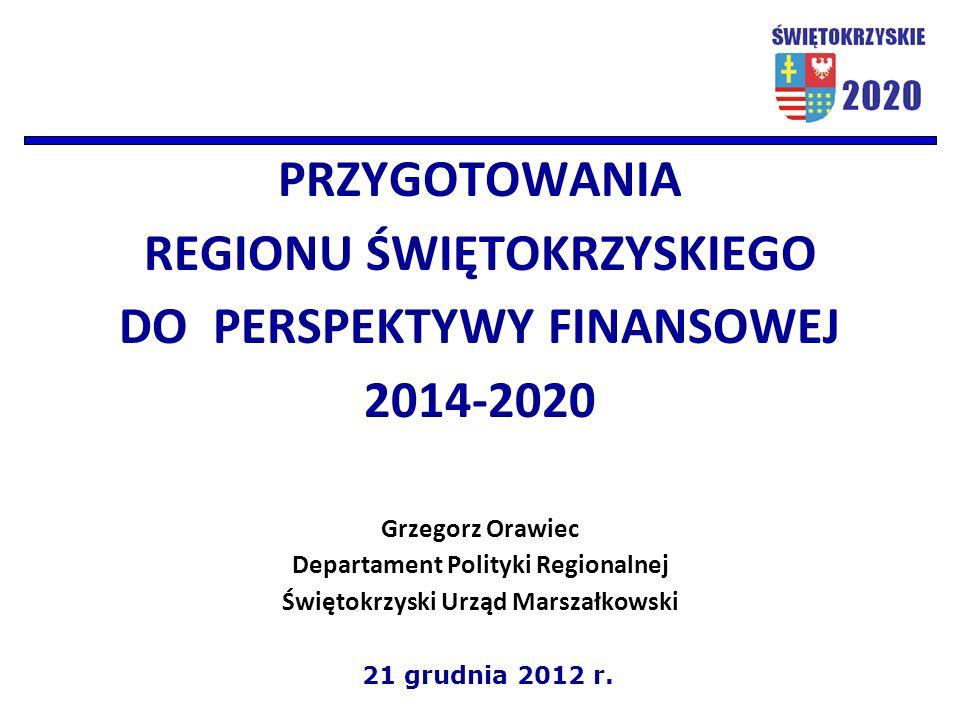 PRZYGOTOWANIA REGIONU ŚWIĘTOKRZYSKIEGO DO PERSPEKTYWY FINANSOWEJ 2014-2020 Grzegorz Orawiec Departament Polityki Regionalnej Świętokrzyski Urząd Marszałkowski 21 grudnia 2012 r.