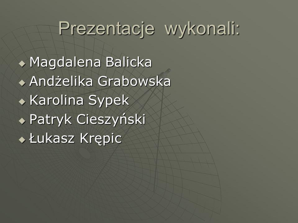 Prezentacje wykonali:  Magdalena Balicka  Andżelika Grabowska  Karolina Sypek  Patryk Cieszyński  Łukasz Krępic