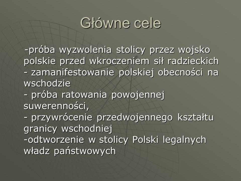 Główne cele -próba wyzwolenia stolicy przez wojsko polskie przed wkroczeniem sił radzieckich - zamanifestowanie polskiej obecności na wschodzie - próba ratowania powojennej suwerenności, - przywrócenie przedwojennego kształtu granicy wschodniej -odtworzenie w stolicy Polski legalnych władz państwowych -próba wyzwolenia stolicy przez wojsko polskie przed wkroczeniem sił radzieckich - zamanifestowanie polskiej obecności na wschodzie - próba ratowania powojennej suwerenności, - przywrócenie przedwojennego kształtu granicy wschodniej -odtworzenie w stolicy Polski legalnych władz państwowych