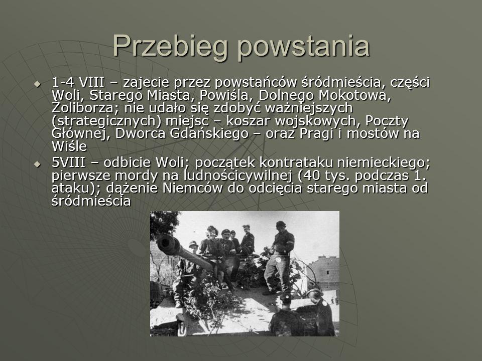 Przebieg powstania  1-4 VIII – zajecie przez powstańców śródmieścia, części Woli, Starego Miasta, Powiśla, Dolnego Mokotowa, Żoliborza; nie udało się zdobyć ważniejszych (strategicznych) miejsc – koszar wojskowych, Poczty Głównej, Dworca Gdańskiego – oraz Pragi i mostów na Wiśle  5VIII – odbicie Woli; początek kontrataku niemieckiego; pierwsze mordy na ludnościcywilnej (40 tys.