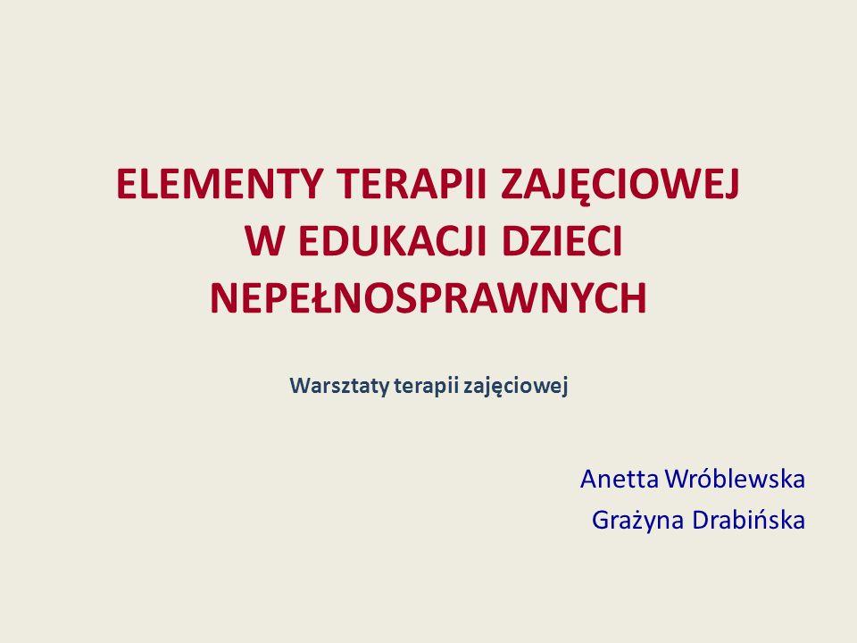 ELEMENTY TERAPII ZAJĘCIOWEJ W EDUKACJI DZIECI NEPEŁNOSPRAWNYCH Warsztaty terapii zajęciowej Anetta Wróblewska Grażyna Drabińska
