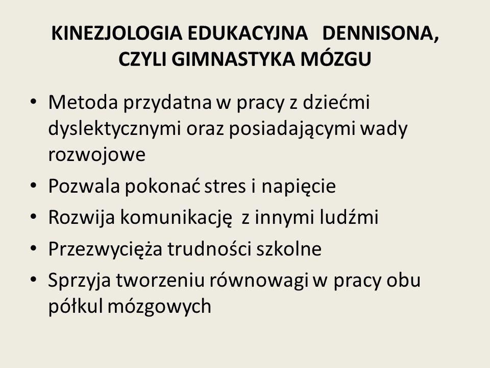 KINEZJOLOGIA EDUKACYJNA DENNISONA, CZYLI GIMNASTYKA MÓZGU Metoda przydatna w pracy z dziećmi dyslektycznymi oraz posiadającymi wady rozwojowe Pozwala