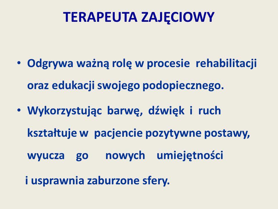 TERAPEUTA ZAJĘCIOWY Odgrywa ważną rolę w procesie rehabilitacji oraz edukacji swojego podopiecznego. Wykorzystując barwę, dźwięk i ruch kształtuje w p