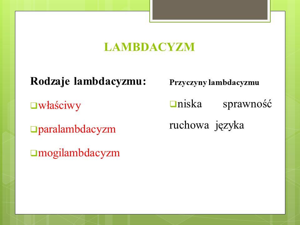 LAMBDACYZM Rodzaje lambdacyzmu:  właściwy  paralambdacyzm  mogilambdacyzm Przyczyny lambdacyzmu  niska sprawność ruchowa języka