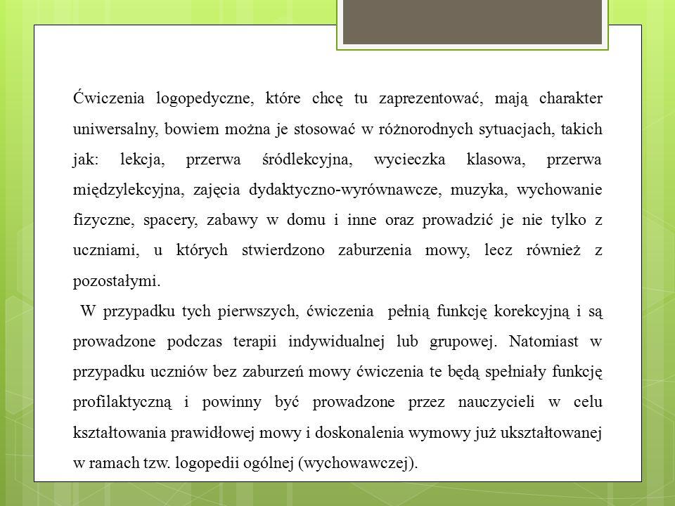 Ćwiczenia logopedyczne, które chcę tu zaprezentować, mają charakter uniwersalny, bowiem można je stosować w różnorodnych sytuacjach, takich jak: lekcj