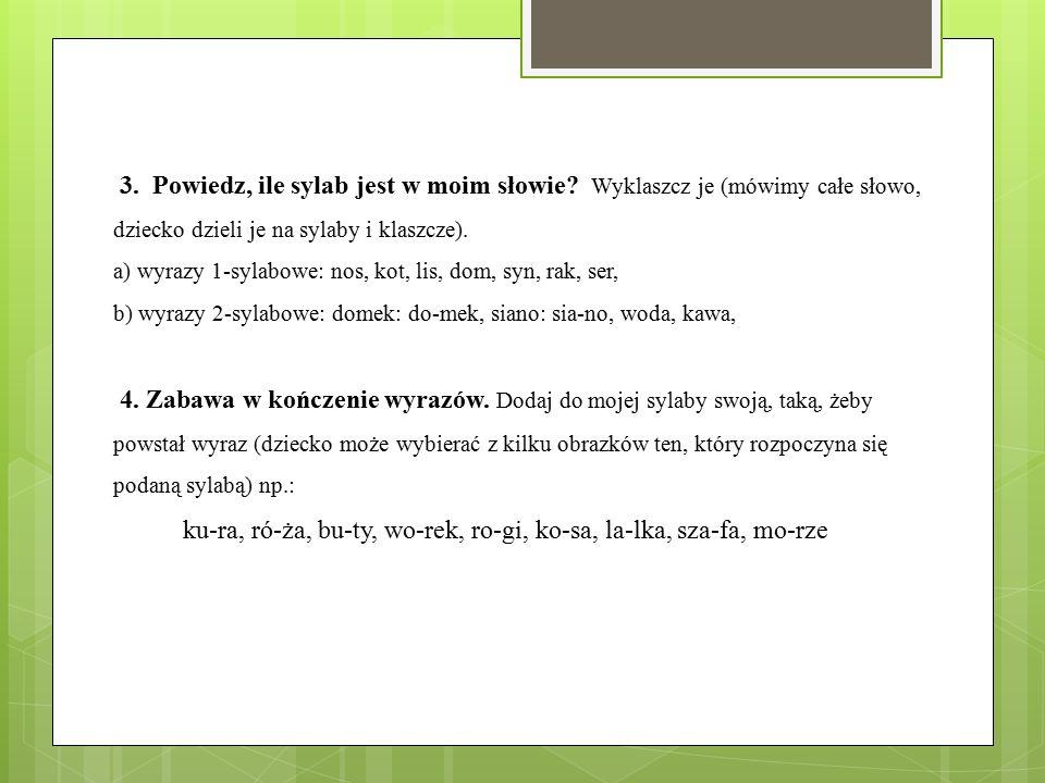 3. Powiedz, ile sylab jest w moim słowie? Wyklaszcz je (mówimy całe słowo, dziecko dzieli je na sylaby i klaszcze). a) wyrazy 1-sylabowe: nos, kot, li
