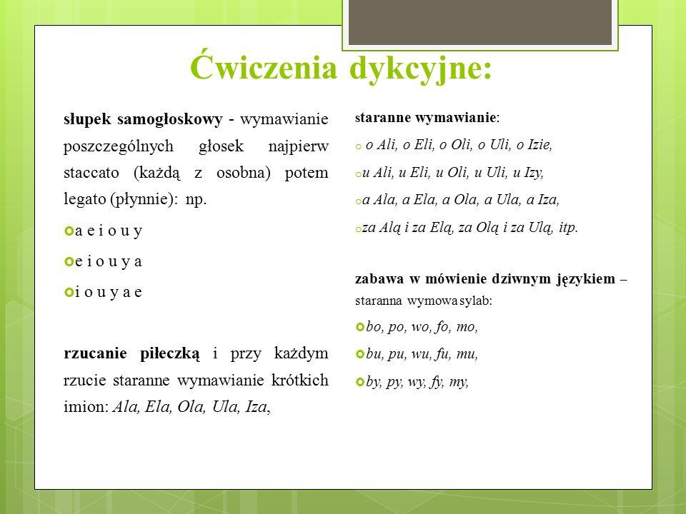 Ćwiczenia dykcyjne: słupek samogłoskowy - wymawianie poszczególnych głosek najpierw staccato (każdą z osobna) potem legato (płynnie): np.  a e i o u
