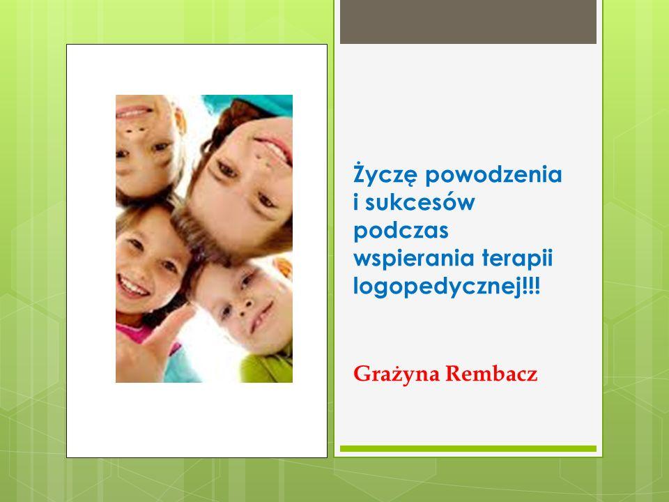 Życzę powodzenia i sukcesów podczas wspierania terapii logopedycznej!!! Grażyna Rembacz