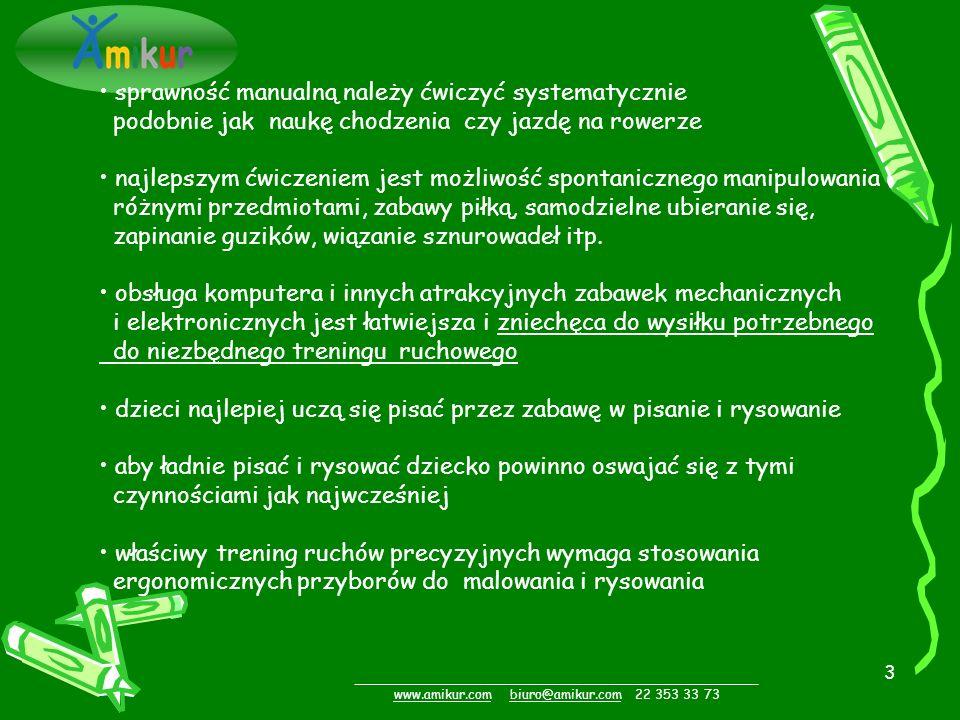 3 _________________________________________________ www.amikur.comwww.amikur.com biuro@amikur.com 22 353 33 73biuro@amikur.com sprawność manualną należy ćwiczyć systematycznie podobnie jak naukę chodzenia czy jazdę na rowerze najlepszym ćwiczeniem jest możliwość spontanicznego manipulowania różnymi przedmiotami, zabawy piłką, samodzielne ubieranie się, zapinanie guzików, wiązanie sznurowadeł itp.