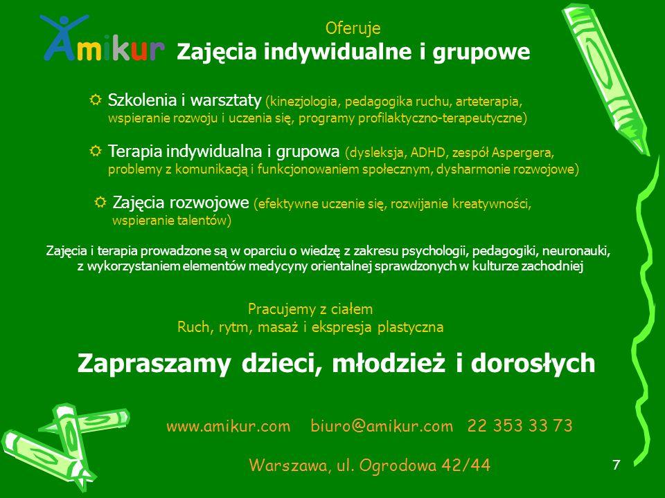 7 Oferuje Zajęcia indywidualne i grupowe  Szkolenia i warsztaty (kinezjologia, pedagogika ruchu, arteterapia, wspieranie rozwoju i uczenia się, programy profilaktyczno-terapeutyczne)  Terapia indywidualna i grupowa (dysleksja, ADHD, zespół Aspergera, problemy z komunikacją i funkcjonowaniem społecznym, dysharmonie rozwojowe)  Zajęcia rozwojowe (efektywne uczenie się, rozwijanie kreatywności, wspieranie talentów) Zajęcia i terapia prowadzone są w oparciu o wiedzę z zakresu psychologii, pedagogiki, neuronauki, z wykorzystaniem elementów medycyny orientalnej sprawdzonych w kulturze zachodniej Pracujemy z ciałem Ruch, rytm, masaż i ekspresja plastyczna Zapraszamy dzieci, młodzież i dorosłych www.amikur.com biuro@amikur.com 22 353 33 73 Warszawa, ul.