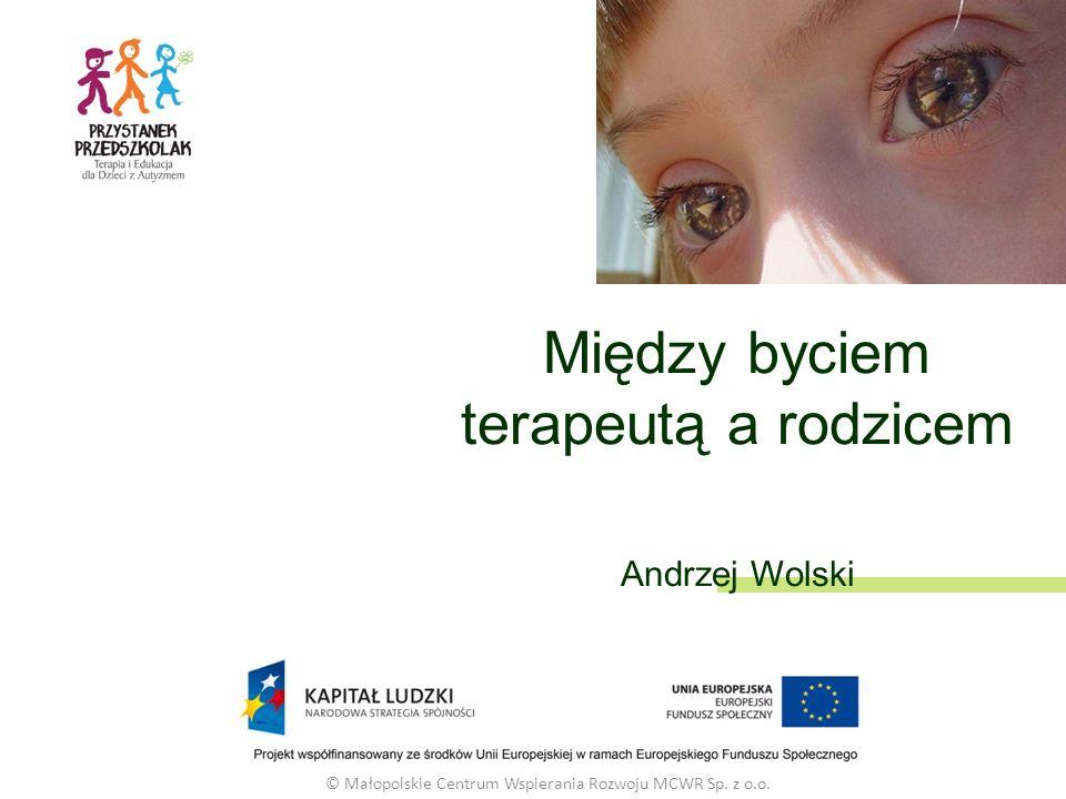 Między byciem terapeutą a rodzicem Andrzej Wolski © Małopolskie Centrum Wspierania Rozwoju MCWR Sp.