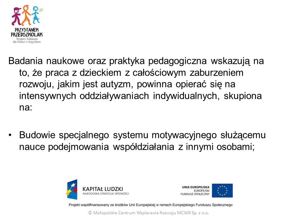 Badania naukowe oraz praktyka pedagogiczna wskazują na to, że praca z dzieckiem z całościowym zaburzeniem rozwoju, jakim jest autyzm, powinna opierać się na intensywnych oddziaływaniach indywidualnych, skupiona na: Budowie specjalnego systemu motywacyjnego służącemu nauce podejmowania współdziałania z innymi osobami; © Małopolskie Centrum Wspierania Rozwoju MCWR Sp.