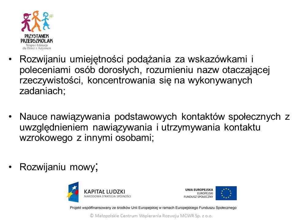 Rozwijaniu umiejętności podążania za wskazówkami i poleceniami osób dorosłych, rozumieniu nazw otaczającej rzeczywistości, koncentrowania się na wykonywanych zadaniach; Nauce nawiązywania podstawowych kontaktów społecznych z uwzględnieniem nawiązywania i utrzymywania kontaktu wzrokowego z innymi osobami; Rozwijaniu mowy ; © Małopolskie Centrum Wspierania Rozwoju MCWR Sp.
