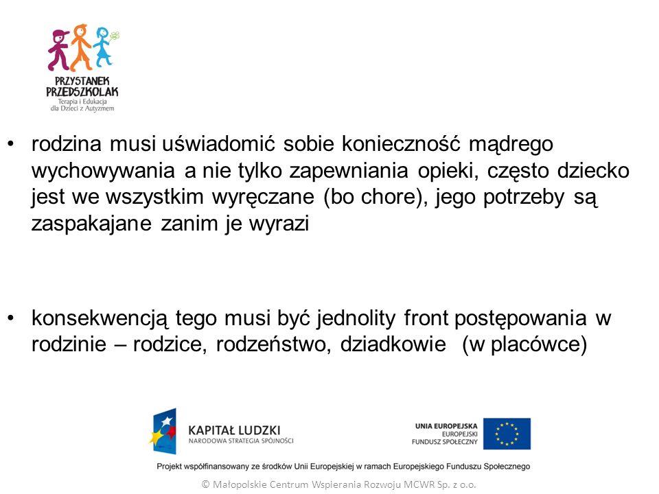 rodzina musi uświadomić sobie konieczność mądrego wychowywania a nie tylko zapewniania opieki, często dziecko jest we wszystkim wyręczane (bo chore), jego potrzeby są zaspakajane zanim je wyrazi konsekwencją tego musi być jednolity front postępowania w rodzinie – rodzice, rodzeństwo, dziadkowie (w placówce) © Małopolskie Centrum Wspierania Rozwoju MCWR Sp.