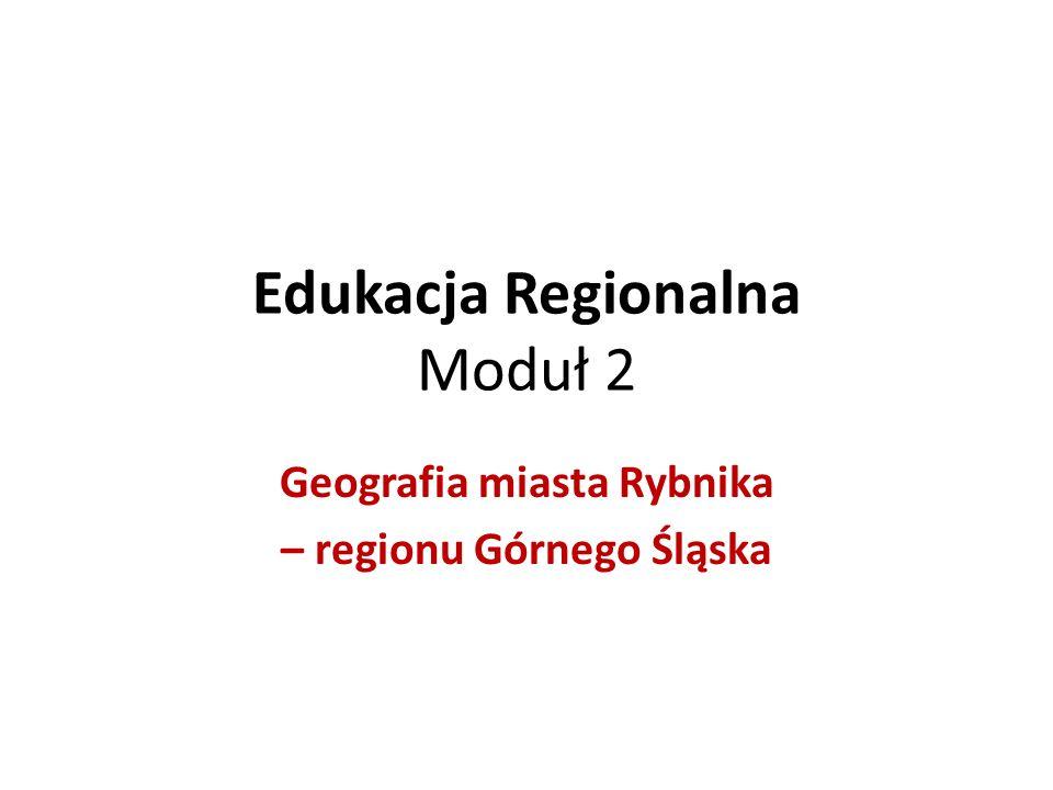 Edukacja Regionalna Moduł 2 Geografia miasta Rybnika – regionu Górnego Śląska