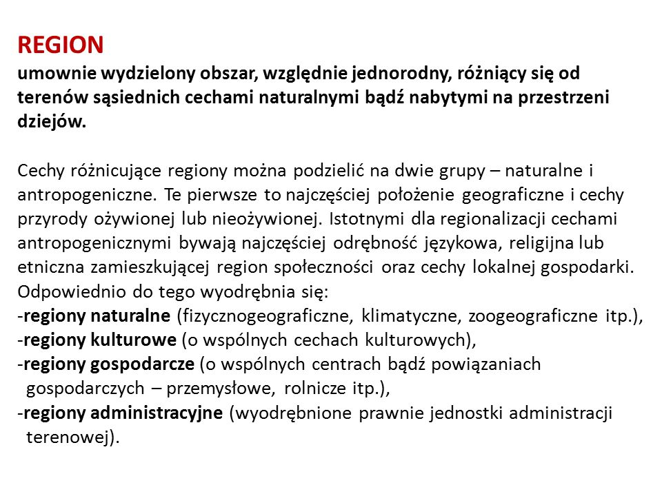 REGION umownie wydzielony obszar, względnie jednorodny, różniący się od terenów sąsiednich cechami naturalnymi bądź nabytymi na przestrzeni dziejów.