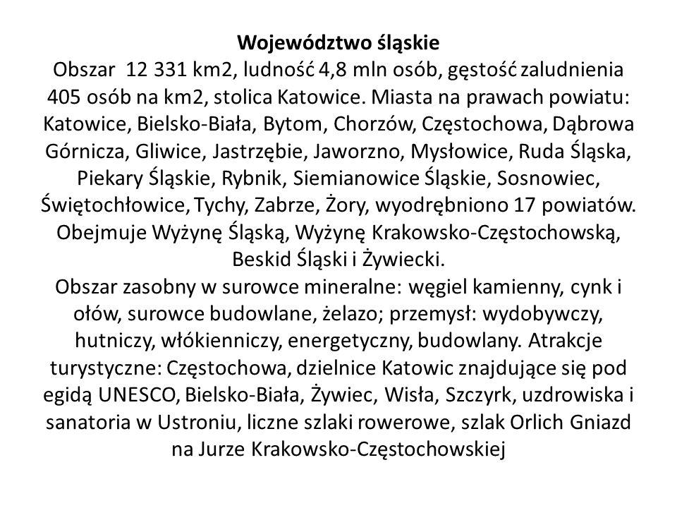 Województwo śląskie Obszar 12 331 km2, ludność 4,8 mln osób, gęstość zaludnienia 405 osób na km2, stolica Katowice.
