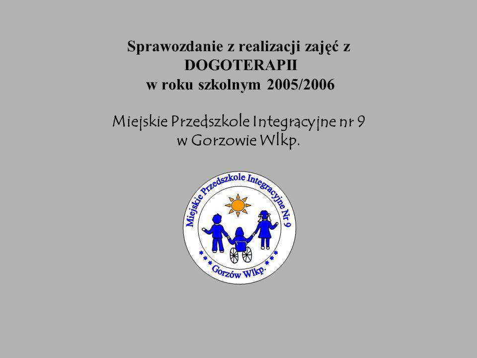 Sprawozdanie z realizacji zajęć z DOGOTERAPII w roku szkolnym 2005/2006 Miejskie Przedszkole Integracyjne nr 9 w Gorzowie Wlkp.