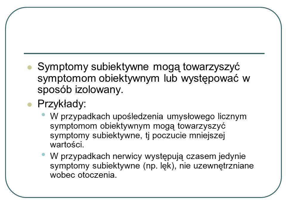 Symptomy subiektywne mogą towarzyszyć symptomom obiektywnym lub występować w sposób izolowany. Przykłady: W przypadkach upośledzenia umysłowego liczny
