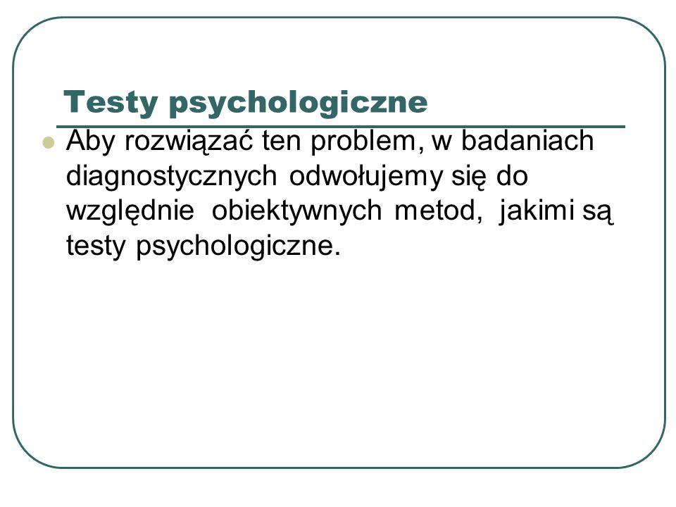 Testy psychologiczne Aby rozwiązać ten problem, w badaniach diagnostycznych odwołujemy się do względnie obiektywnych metod, jakimi są testy psychologi